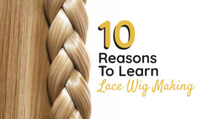 10 Reasons To Learn Lace Wig Making 1