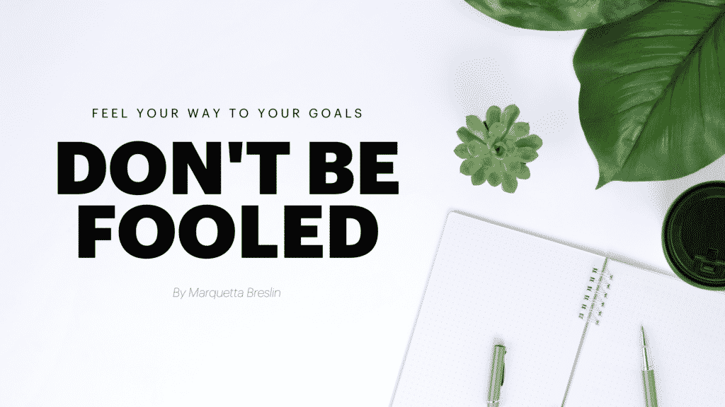 """""""Feel"""" Your Way To Your Goals ~ Don't Get Fooled 5"""