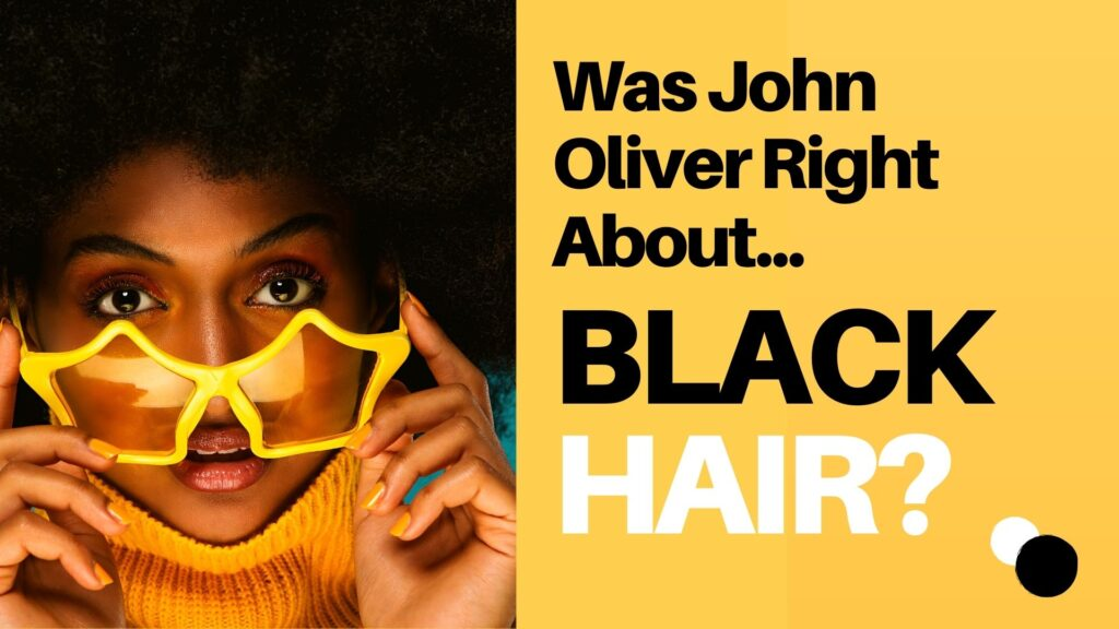 Was John Oliver Right About Black Hair? 1